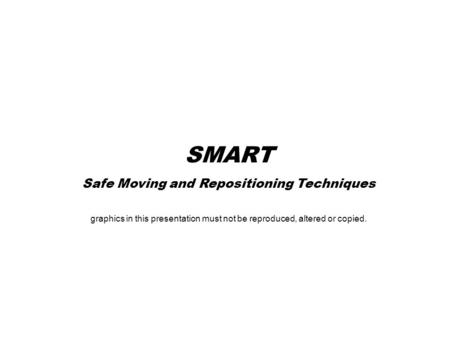 SMART Safe Moving and Repositioning Techniques graphics in this presentation must not be reproduced, altered or copied.