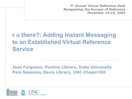 R u there?: Adding Instant Messaging to an Established Virtual Reference Service Jean Ferguson, Perkins Library, Duke University Pam Sessoms, Davis Library,