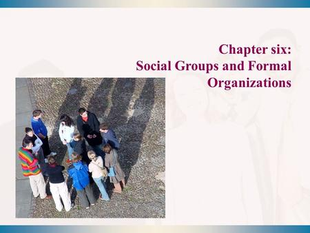 Chapter six: Social Groups and Formal Organizations.