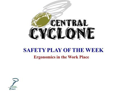 SAFETY PLAY OF THE WEEK Ergonomics in the Work Place.