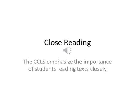 Close Reading The CCLS emphasize the importance of students reading texts closely.