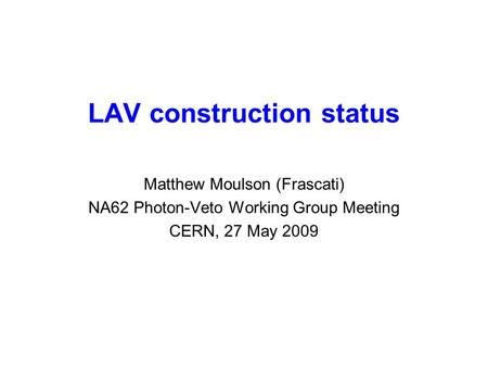 LAV construction status Matthew Moulson (Frascati) NA62 Photon-Veto Working Group Meeting CERN, 27 May 2009.