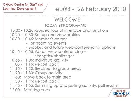 1 - 26 February 2010 WELCOME! TODAY's PROGRAMME 10.00 - 10.20: Guided tour of interface and functions 10.20 - 10.30: Set up and view profiles 10.30.