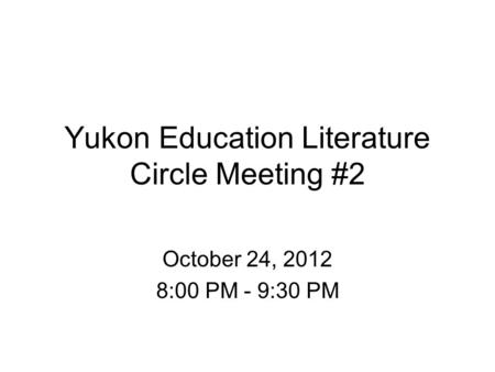 Yukon Education Literature Circle Meeting #2 October 24, 2012 8:00 PM - 9:30 PM.