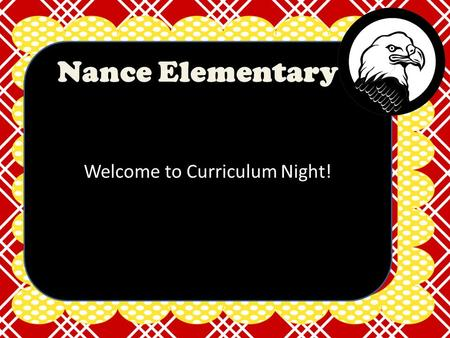Welcome to Curriculum Night! Nance Elementary. What will we do tonight?