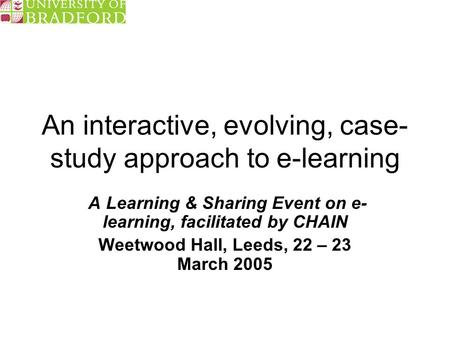 An interactive, evolving, case- study approach to e-learning A Learning & Sharing Event on e- learning, facilitated by CHAIN Weetwood Hall, Leeds, 22 –