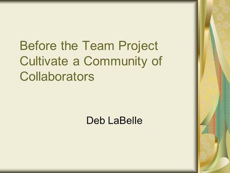 Before the Team Project Cultivate a Community of Collaborators Deb LaBelle.