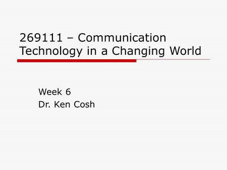 269111 – Communication Technology in a Changing World Week 6 Dr. Ken Cosh.