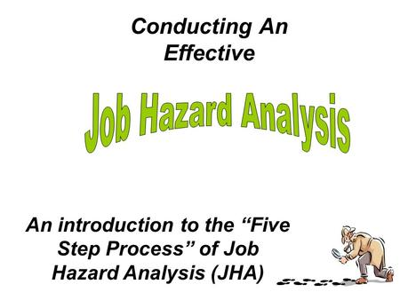 "Conducting An Effective An introduction to the ""Five Step Process"" of Job Hazard Analysis (JHA)"