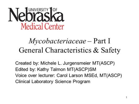 1 Mycobacteriaceae – Part I General Characteristics & Safety Created by: Michele L. Jurgensmeier MT(ASCP) Edited by: Kathy Talmon MT(ASCP)SM Voice over.