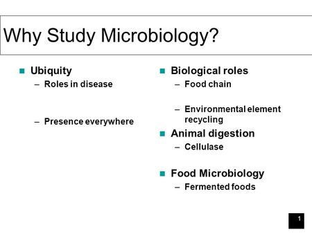 1 Why Study Microbiology? Ubiquity –Roles in disease –Presence everywhere Biological roles –Food chain –Environmental element recycling Animal digestion.