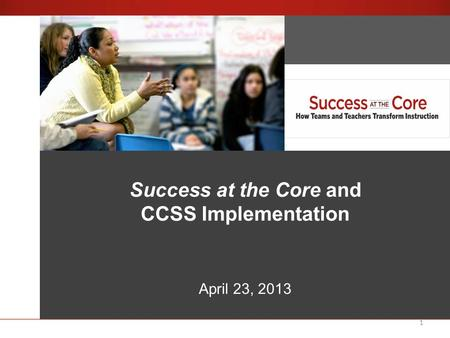1 Success at the Core An Introduction Success at the Core and CCSS Implementation April 23, 2013.