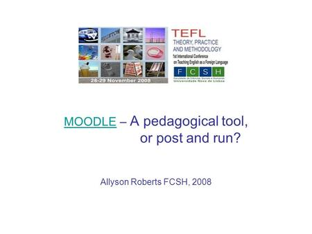 MOODLEMOODLE – A pedagogical tool, or post and run? Allyson Roberts FCSH, 2008.