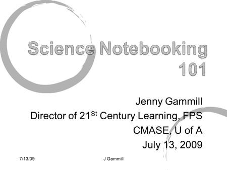 Jenny Gammill Director of 21 St Century Learning, FPS CMASE, U of A July 13, 2009 7/13/09J Gammill.