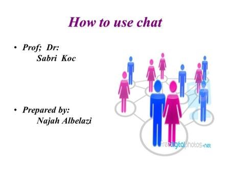 How to use chat Prof; Dr: Sabri Koc Prepared by: Najah Albelazi.