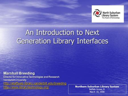 An Introduction to Next Generation Library Interfaces Northern Suburban Library System Buffalo Grove, IL March 18, 2008 Marshall Breeding Director for.