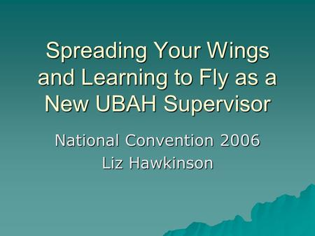 Spreading Your Wings and Learning to Fly as a New UBAH Supervisor National Convention 2006 Liz Hawkinson.