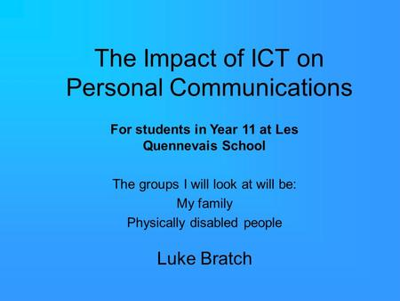 The Impact of ICT on Personal Communications Luke Bratch For students in Year 11 at Les Quennevais School The groups I will look at will be: My family.
