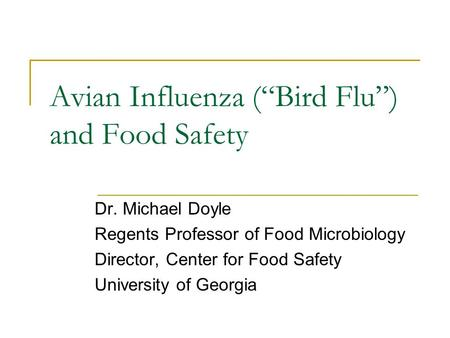 "Avian Influenza (""Bird Flu"") and Food Safety Dr. Michael Doyle Regents Professor of Food Microbiology Director, Center for Food Safety University of Georgia."