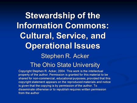 Stewardship of the Information Commons: Cultural, Service, and Operational Issues Stephen R. Acker The Ohio State University Copyright Stephen R. Acker,