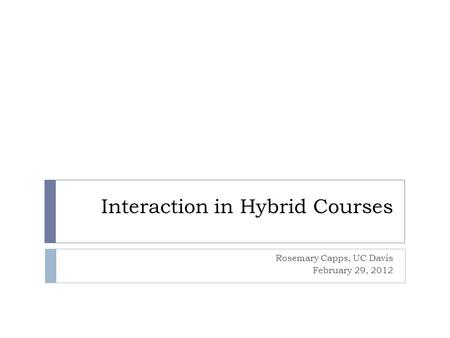 Interaction in Hybrid Courses Rosemary Capps, UC Davis February 29, 2012.
