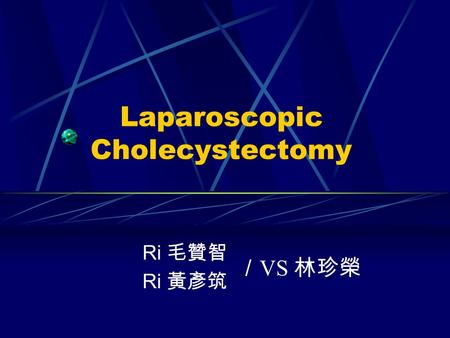 Laparoscopic Cholecystectomy Ri 毛贊智 Ri 黃彥筑 / VS 林珍榮.