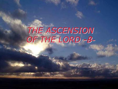 THE ASCENSION OF THE LORD –B- A reading from the Acts of the Apostles 1:1-11 In my earlier work, Theophilus, I dealt with everything Jesus had done and.