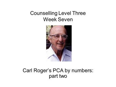 Counselling Level Three Week Seven Carl Roger's PCA by numbers: part two.
