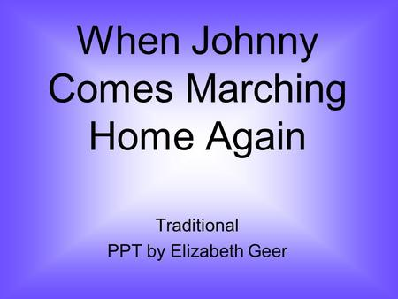 When Johnny Comes Marching Home Again Traditional PPT by Elizabeth Geer.