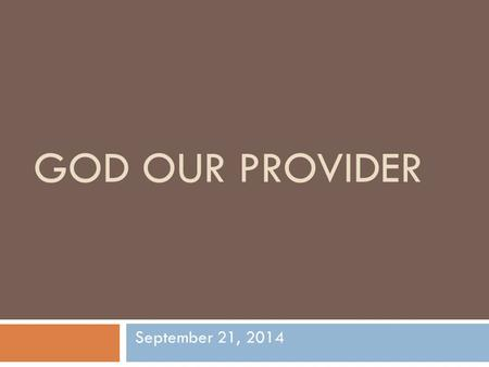 "GOD OUR PROVIDER September 21, 2014. GOD OUR PROVIDER  T.J. Bach – ""To make both ends meet, put the Lord between them.""  Samuel Zwerner-""I have always."