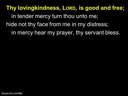 Thy lovingkindness, L ORD, is good and free; in tender mercy turn thou unto me; hide not thy face from me in my distress; in mercy hear my prayer, thy.