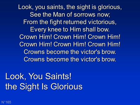Look, You Saints! the Sight Is Glorious Look, You Saints! the Sight Is Glorious N°165 Look, you saints, the sight is glorious, See the Man of sorrows now;