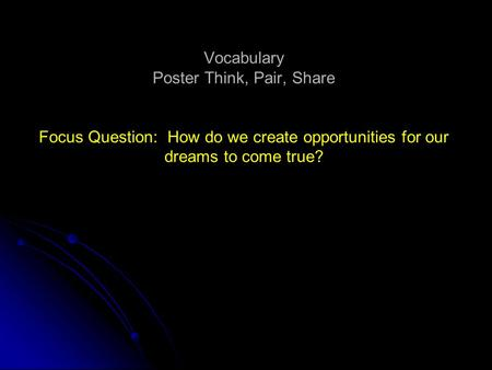 Vocabulary Poster Think, Pair, Share Focus Question: How do we create opportunities for our dreams to come true?