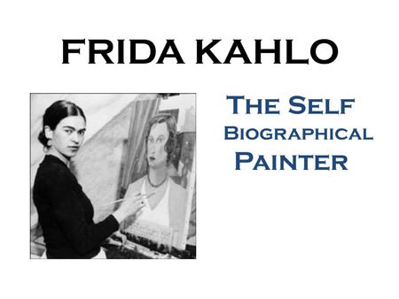 FRIDA KAHLO The Self Biographical Painter. Frida Kahlo was born in Mexico on July 6, 1907. Many tragedies occurred in Frida ユ s life, which in turn led.