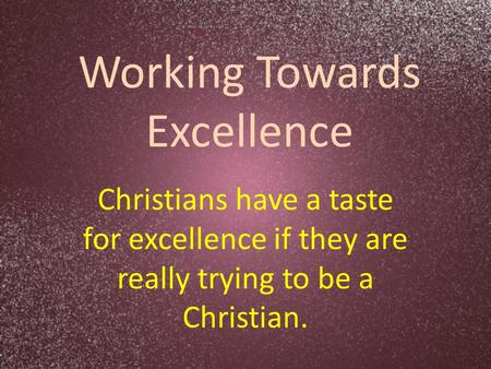 Working Towards Excellence Christians have a taste for excellence if they are really trying to be a Christian.