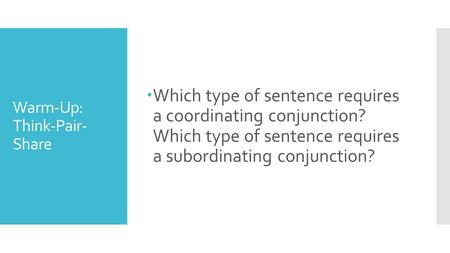 Warm-Up: Think-Pair- Share  Which type of sentence requires a coordinating conjunction? Which type of sentence requires a subordinating conjunction?