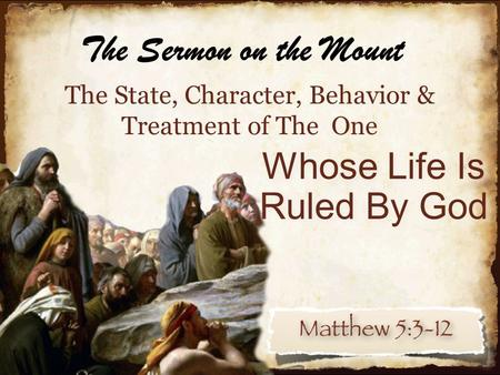 The State, Character, Behavior & Treatment of The One Whose Life Is Ruled By God The Sermon on the Mount.