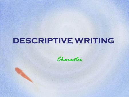 DESCRIPTIVE WRITING Character. OBSERVATION Good writing comes from close observation of people, places, objects, and even our own feelings and emotions.