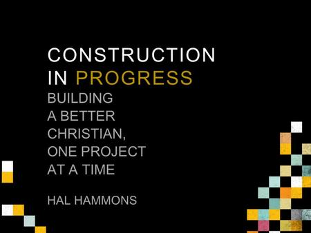 CONSTRUCTION IN PROGRESS BUILDING A BETTER CHRISTIAN, ONE PROJECT AT A TIME HAL HAMMONS.