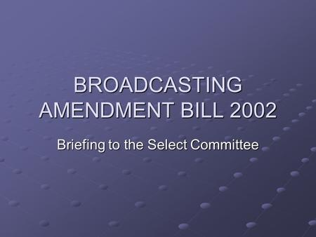 BROADCASTING AMENDMENT BILL 2002 Briefing to the Select Committee.