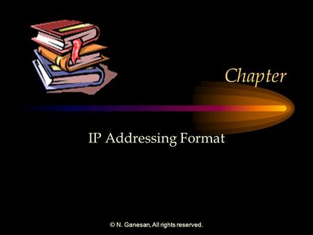 © N. Ganesan, All rights reserved. Chapter IP Addressing Format.