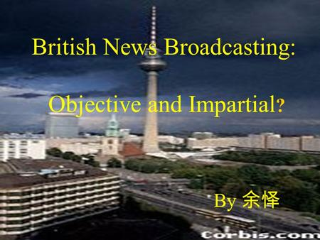 British News Broadcasting: Objective and Impartial ? By 余怿.
