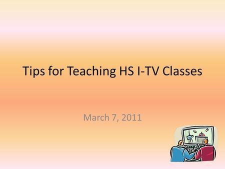 Tips for Teaching HS I-TV Classes March 7, 2011. Practical Tips Call schools to introduce yourself to principal and facilitator Request a facilitator.