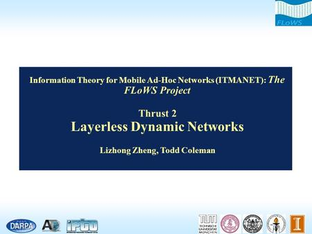 Information Theory for Mobile Ad-Hoc Networks (ITMANET): The FLoWS Project Thrust 2 Layerless Dynamic Networks Lizhong Zheng, Todd Coleman.