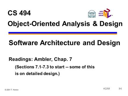 4/2/03I-1 © 2001 T. Horton CS 494 Object-Oriented Analysis & Design Software Architecture and Design Readings: Ambler, Chap. 7 (Sections 7.1-7.3 to start.