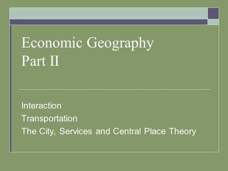 Economic Geography Part II Interaction Transportation The City, Services and Central Place Theory.