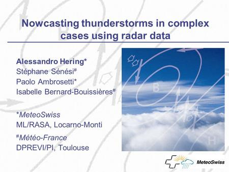 Nowcasting thunderstorms in complex cases using radar data Alessandro Hering* Stéphane Sénési # Paolo Ambrosetti* Isabelle Bernard-Bouissières # *MeteoSwiss.