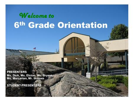Welcome to 6 th Grade Orientation PRESENTERS Ms. Dick, Ms. Elston, Ms. Bryant, Ms. Marcarian, Mr. Holmes STUDENT PRESENTERS.