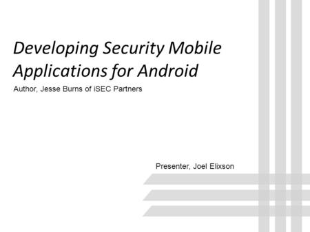 Developing Security Mobile Applications for Android Presenter, Joel Elixson Author, Jesse Burns of iSEC Partners.