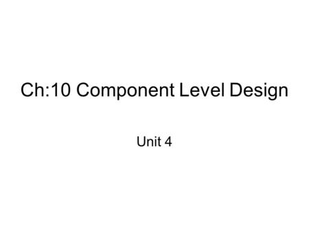 Ch:10 Component Level Design Unit 4. What is Component? A component is a modular building block for computer software Because components reside within.